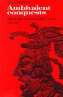 Ambivalent Conquests: Maya and Spaniard in Yucatan, 1517-1570