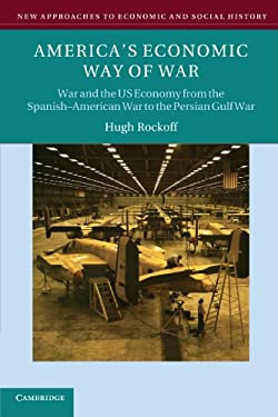 America's Economic Way of War: War and the Us Economy from the Spanish-American War to the Persian Gulf War 9780521676731