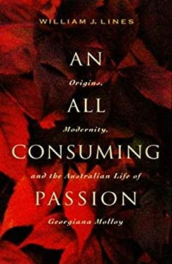 An\All Consuming Passion: Origins, Modernity, and the Australian Life of Georgiana Molloy 9780520204225