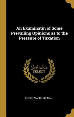 An Examinatin of Some Prevailing Opinions as to the Pressure of Taxation