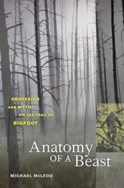 Anatomy of a Beast: Obsession and Myth on the Trail of Bigfoot 9780520255715