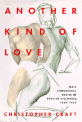 Another Kind of Love: Male Homosexual Desire in English Discourse, 1850-1920 9780520084926
