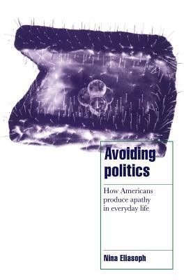 Avoiding Politics: How Americans Produce Apathy in Everyday Life 9780521587594