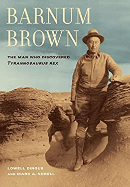 Barnum Brown: The Man Who Discovered Tyrannosaurus Rex 9780520252646