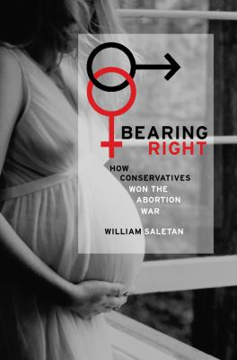 Bearing Right: How Conservatives Won the Abortion War 9780520243361