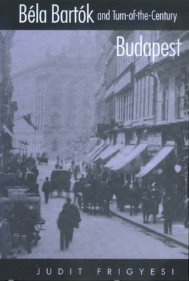 Bela Bartok and Turn-Of-The-Century Budapest 9780520222540