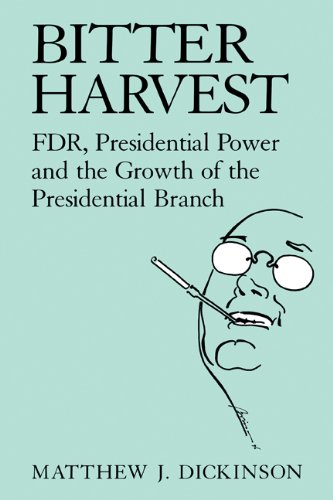 Bitter Harvest: FDR, Presidential Power and the Growth of the Presidential Branch 9780521481939
