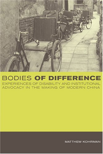 Bodies of Difference: Experiences of Disability and Institutional Advocacy in the Making of Modern China 9780520226456
