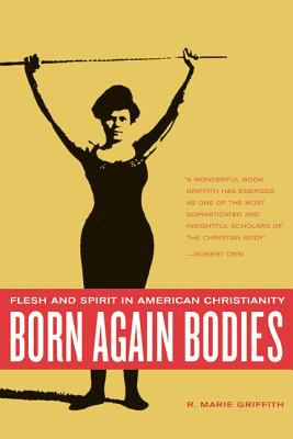 Born Again Bodies: Flesh and Spirit in American Christianity 9780520242401