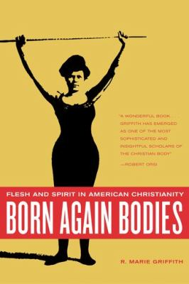 Born Again Bodies: Flesh and Spirit in American Christianity 9780520217539