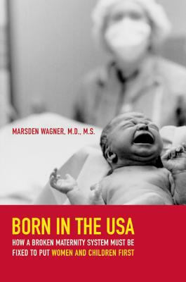 Born in the USA: How a Broken Maternity System Must Be Fixed to Put Women and Infants First 9780520256330