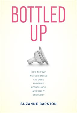 Bottled Up: How the Way We Feed Babies Has Come to Define Motherhood, and Why It Shouldn't 9780520270237