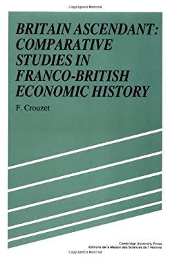 Britain Ascendant: Studies in British and Franco-British Economic History: Comparative Studies in Franco-British Economic History 9780521344340