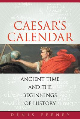 Caesar's Calendar: Ancient Time and the Beginnings of History 9780520251199