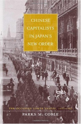 Chinese Capitalists in Japan's New Order: The Occupied Lower Yangzi, 1937-1945