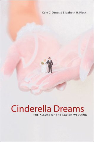 Cinderella Dreams: The Allure of the Lavish Wedding 9780520240087