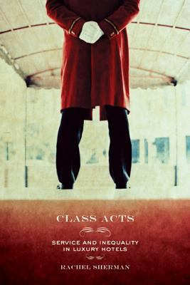 Class Acts: Service and Inequality in Luxury Hotels 9780520247826