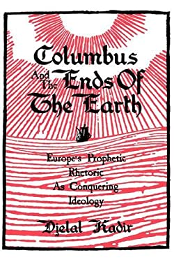 Columbus and the Ends of the Earth: Europe's Prophetic Rhetoric as Conquering Ideology 9780520074422