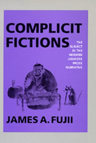 Complicit Fictions: The Subject in the Modern Japanese Prose Narrative 9780520077706