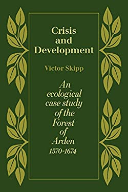 Crisis and Development: An Ecological Case Study of the Forest of Arden 1570-1674 9780521216609