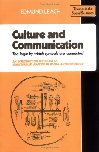Culture and Communication: The Logic by Which Symbols Are Connected. an Introduction to the Use of Structuralist Analysis in Social Anthropology 9780521290524