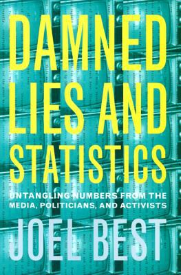 Damned Lies and Statistics: Untangling Numbers from the Media, Politicians, and Activists 9780520219786
