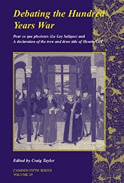 Debating the Hundred Years War: Pour Ce Que Plusieurs (La Loy Salicque) and a Declaracion of the Trew and Dewe Title of Henry VIII 9780521873901