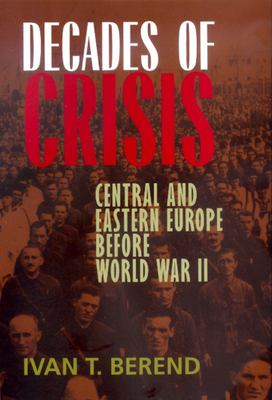 Decades of Crisis: Central and Eastern Europe Before World War II 9780520229013