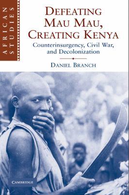 Defeating Mau Mau, Creating Kenya: Counterinsurgency, Civil War, and Decolonization 9780521130905