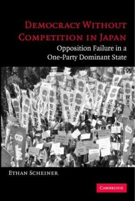 Democracy Without Competition in Japan: Opposition Failure in a One-Party Dominant State 9780521609692