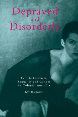 Depraved and Disorderly: Female Convicts, Sexuality and Gender in Colonial Australia 9780521587235