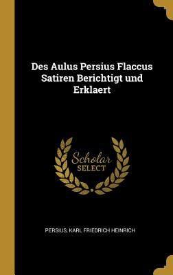 Des Aulus Persius Flaccus Satiren Berichtigt und Erklaert