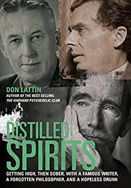 Distilled Spirits: Getting High, Then Sober, with a Famous Writer, a Forgotten Philosopher, and a Hopeless Drunk 9780520272323