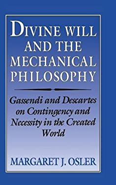 Divine Will and the Mechanical Philosophy: Gassendi and Descartes on Contingency and Necessity in the Created World 9780521461047