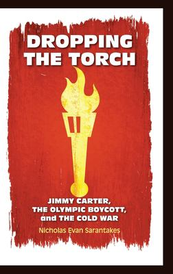 Dropping the Torch: Jimmy Carter, the Olympic Boycott, and the Cold War 9780521194778