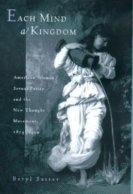 Each Mind a Kingdom: American Women, Sexual Purity, and the New Thought Movement, 1875-1920 9780520217652