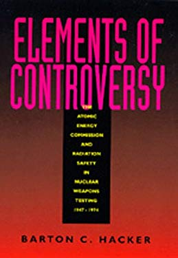 Elements of Controversy: The Atomic Energy Commission and Radiation Safety in Nuclear Weapons Testing, 1947-1974 9780520083233