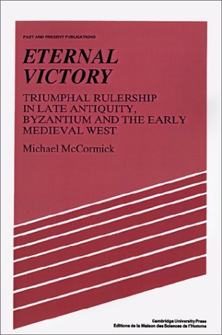 Eternal Victory: Triumphal Rulership in Late Antiquity, Byzantium and the Early Medieval West 9780521386593
