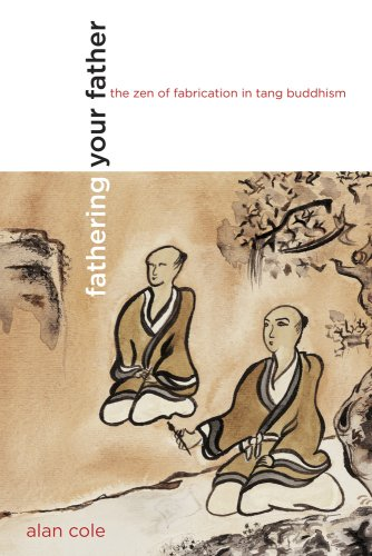Fathering Your Father: The Zen of Fabrication in Tang Buddhism 9780520254855