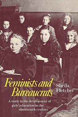 Feminists and Bureaucrats: A Study in the Development of Girls' Education in the Nineteenth Century 9780521080484
