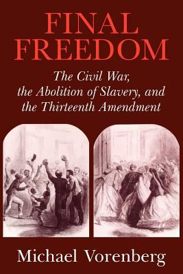 Final Freedom: The Civil War, the Abolition of Slavery, and the Thirteenth Amendment 9780521543842