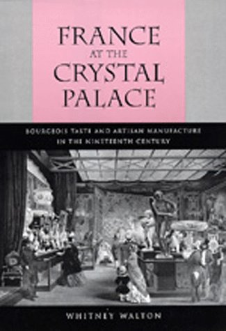 France at the Crystal Palace: Bourgeois Taste and Artisan Manufacture in the Nineteenth Century 9780520076921