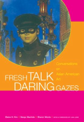 Fresh Talk/Daring Gazes: Conversations on Asian American Art 9780520244856