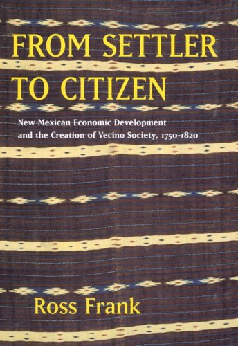 From Settler to Citizen: New Mexican Economic Development and the Creation of Vecino Society, 1750-1820 9780520251595