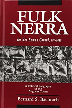 Fulk Nerra, the Neo-Roman Consul 987-1040: A Political Biography of the Angevin Count 9780520079960