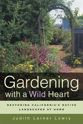 Gardening with a Wild Heart: Restoring California's Native Landscapes at Home 9780520251748