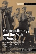 German Strategy and the Path to Verdun: Erich Von Falkenhayn and the Development of Attrition, 1870-1916 9780521841931