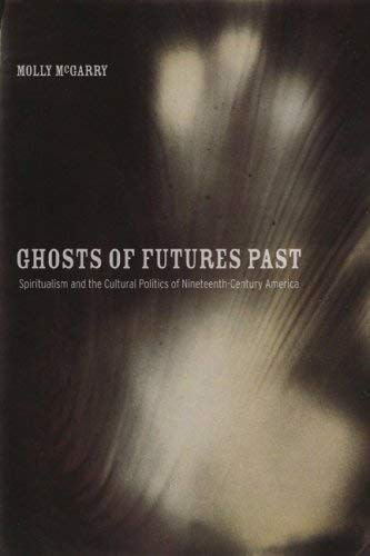 Ghosts of Futures Past: Spiritualism and the Cultural Politics of Nineteenth-Century America 9780520252608