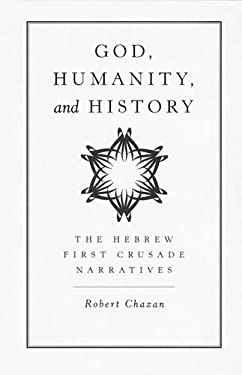 God, Humanity, and History: The Hebrew First Crusade Narratives 9780520221277