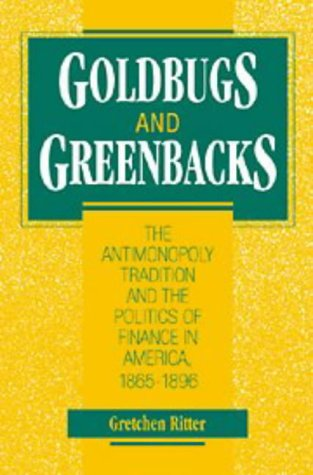 Goldbugs and Greenbacks: The Antimonopoly Tradition and the Politics of Finance in America, 1865 1896 9780521561679